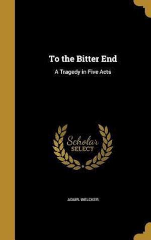 Bog, hardback To the Bitter End af Adair Welcker