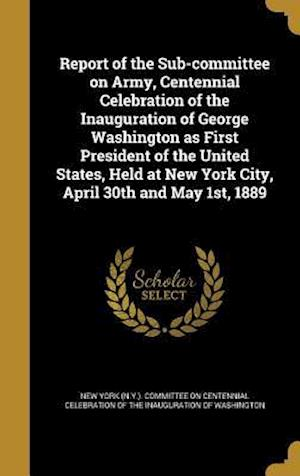 Bog, hardback Report of the Sub-Committee on Army, Centennial Celebration of the Inauguration of George Washington as First President of the United States, Held at