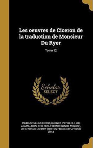 Bog, hardback Les Oeuvres de Ciceron de La Traduction de Monsieur Du Ryer; Tome 12 af Marcus Tullius Cicero