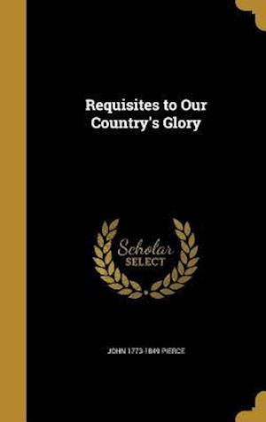 Requisites to Our Country's Glory af John 1773-1849 Pierce