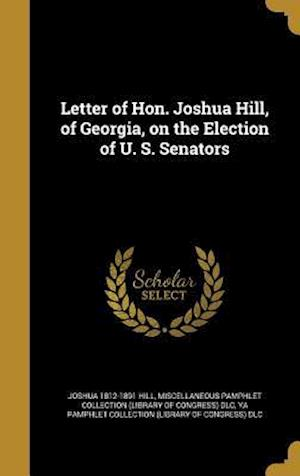 Bog, hardback Letter of Hon. Joshua Hill, of Georgia, on the Election of U. S. Senators af Joshua 1812-1891 Hill