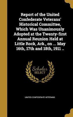 Bog, hardback Report of the United Confederate Veterans' Historical Committee, Which Was Unanimously Adopted at the Twenty-First Annual Reunion Held at Little Rock,