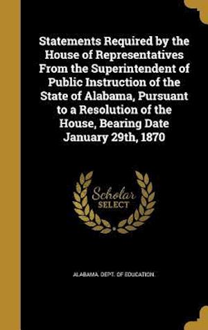 Bog, hardback Statements Required by the House of Representatives from the Superintendent of Public Instruction of the State of Alabama, Pursuant to a Resolution of