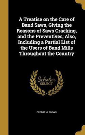 Bog, hardback A   Treatise on the Care of Band Saws, Giving the Reasons of Saws Cracking, and the Preventives; Also, Including a Partial List of the Users of Band M af George M. Brown