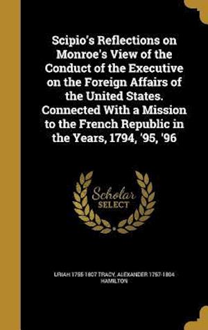 Bog, hardback Scipio's Reflections on Monroe's View of the Conduct of the Executive on the Foreign Affairs of the United States. Connected with a Mission to the Fre af Uriah 1755-1807 Tracy, Alexander 1757-1804 Hamilton