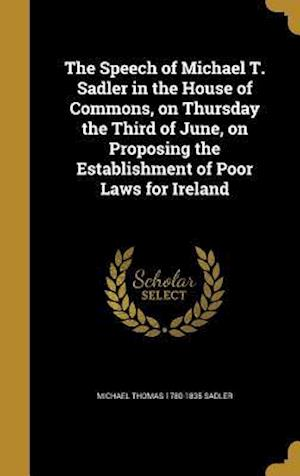 The Speech of Michael T. Sadler in the House of Commons, on Thursday the Third of June, on Proposing the Establishment of Poor Laws for Ireland af Michael Thomas 1780-1835 Sadler