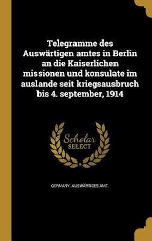 Bog, hardback Telegramme Des Auswartigen Amtes in Berlin an Die Kaiserlichen Missionen Und Konsulate Im Auslande Seit Kriegsausbruch Bis 4. September, 1914