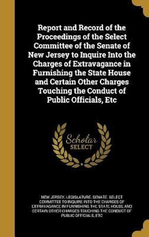 Bog, hardback Report and Record of the Proceedings of the Select Committee of the Senate of New Jersey to Inquire Into the Charges of Extravagance in Furnishing the