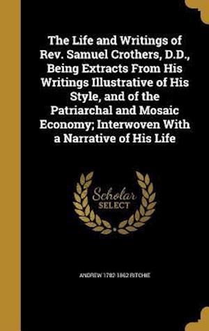 Bog, hardback The Life and Writings of REV. Samuel Crothers, D.D., Being Extracts from His Writings Illustrative of His Style, and of the Patriarchal and Mosaic Eco af Andrew 1782-1862 Ritchie