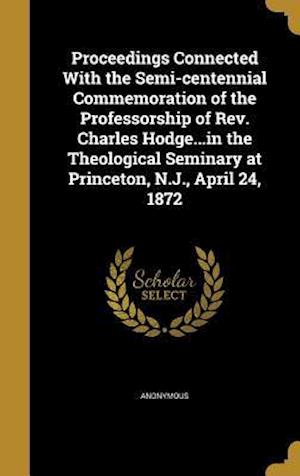 Bog, hardback Proceedings Connected with the Semi-Centennial Commemoration of the Professorship of REV. Charles Hodge...in the Theological Seminary at Princeton, N.