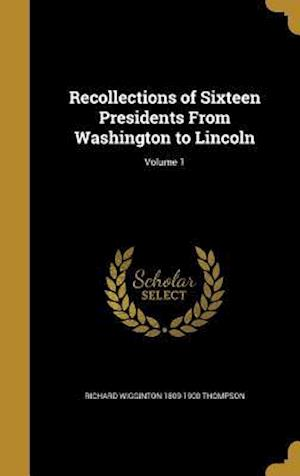 Bog, hardback Recollections of Sixteen Presidents from Washington to Lincoln; Volume 1 af Richard Wigginton 1809-1900 Thompson