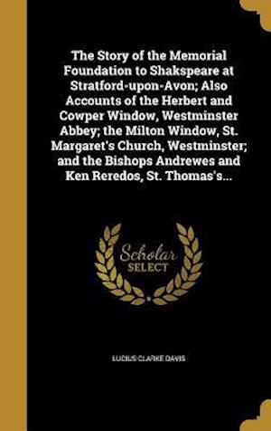 Bog, hardback The Story of the Memorial Foundation to Shakspeare at Stratford-Upon-Avon; Also Accounts of the Herbert and Cowper Window, Westminster Abbey; The Milt af Lucius Clarke Davis