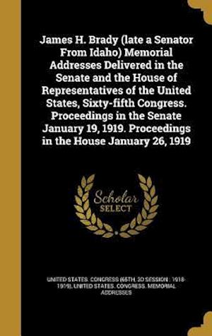 Bog, hardback James H. Brady (Late a Senator from Idaho) Memorial Addresses Delivered in the Senate and the House of Representatives of the United States, Sixty-Fif