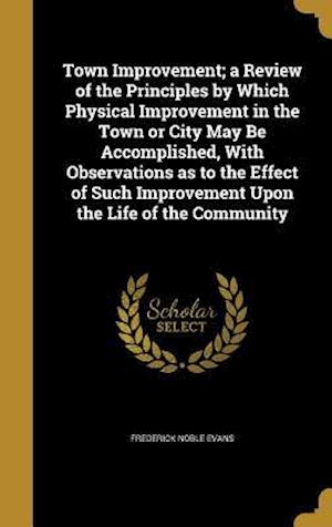 Bog, hardback Town Improvement; A Review of the Principles by Which Physical Improvement in the Town or City May Be Accomplished, with Observations as to the Effect af Frederick Noble Evans