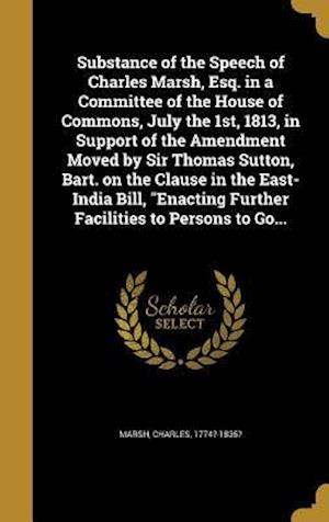 Bog, hardback Substance of the Speech of Charles Marsh, Esq. in a Committee of the House of Commons, July the 1st, 1813, in Support of the Amendment Moved by Sir Th