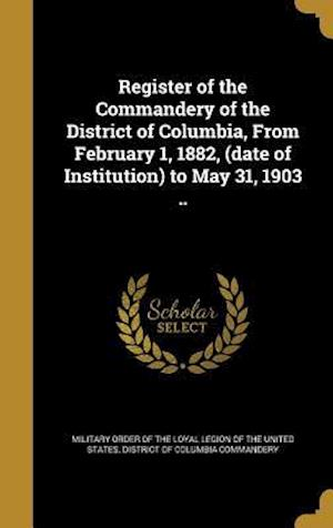 Bog, hardback Register of the Commandery of the District of Columbia, from February 1, 1882, (Date of Institution) to May 31, 1903 ..