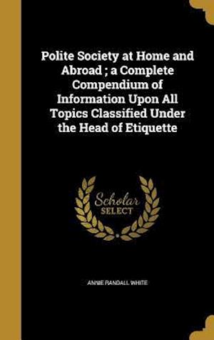 Bog, hardback Polite Society at Home and Abroad; A Complete Compendium of Information Upon All Topics Classified Under the Head of Etiquette af Annie Randall White