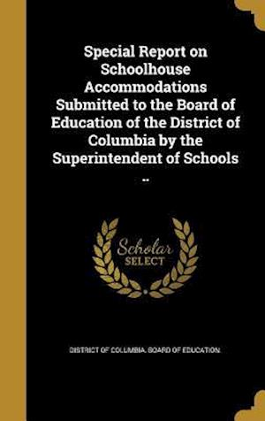Bog, hardback Special Report on Schoolhouse Accommodations Submitted to the Board of Education of the District of Columbia by the Superintendent of Schools ..