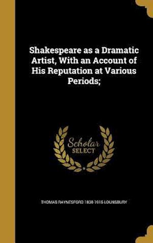 Bog, hardback Shakespeare as a Dramatic Artist, with an Account of His Reputation at Various Periods; af Thomas Raynesford 1838-1915 Lounsbury