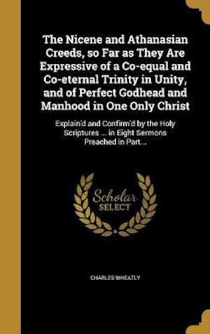 Bog, hardback The Nicene and Athanasian Creeds, So Far as They Are Expressive of a Co-Equal and Co-Eternal Trinity in Unity, and of Perfect Godhead and Manhood in O af Charles Wheatly