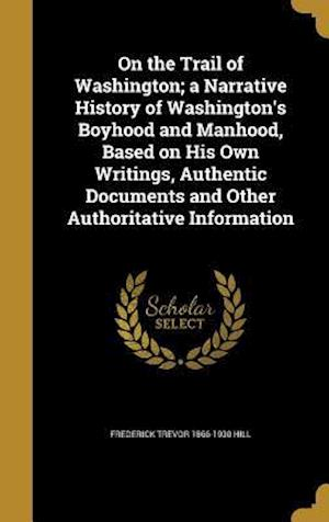Bog, hardback On the Trail of Washington; A Narrative History of Washington's Boyhood and Manhood, Based on His Own Writings, Authentic Documents and Other Authorit af Frederick Trevor 1866-1930 Hill