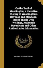 On the Trail of Washington; A Narrative History of Washington's Boyhood and Manhood, Based on His Own Writings, Authentic Documents and Other Authorit af Frederick Trevor 1866-1930 Hill