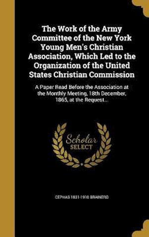 Bog, hardback The Work of the Army Committee of the New York Young Men's Christian Association, Which Led to the Organization of the United States Christian Commiss af Cephas 1831-1910 Brainerd