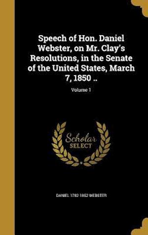 Bog, hardback Speech of Hon. Daniel Webster, on Mr. Clay's Resolutions, in the Senate of the United States, March 7, 1850 ..; Volume 1 af Daniel 1782-1852 Webster
