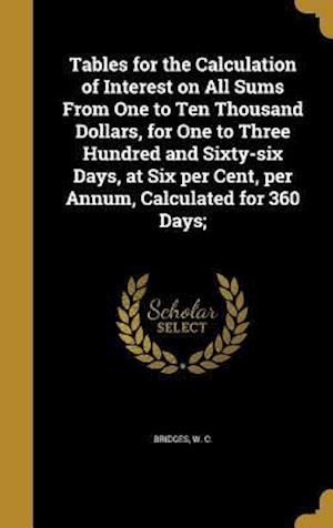 Bog, hardback Tables for the Calculation of Interest on All Sums from One to Ten Thousand Dollars, for One to Three Hundred and Sixty-Six Days, at Six Per Cent, Per