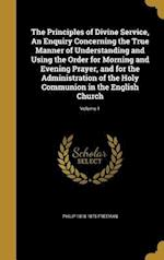 The Principles of Divine Service, an Enquiry Concerning the True Manner of Understanding and Using the Order for Morning and Evening Prayer, and for t af Philip 1818-1875 Freeman