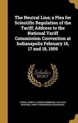 Bog, hardback The Neutral Line; A Plea for Scientific Regulation of the Tariff; Address to the National Tariff Commission Convention at Indianapolis February 16, 17