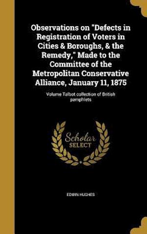 Bog, hardback Observations on Defects in Registration of Voters in Cities & Boroughs, & the Remedy, Made to the Committee of the Metropolitan Conservative Alliance, af Edwin Hughes