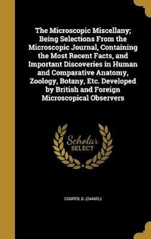 Bog, hardback The Microscopic Miscellany; Being Selections from the Microscopic Journal, Containing the Most Recent Facts, and Important Discoveries in Human and Co