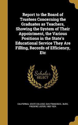 Bog, hardback Report to the Board of Trustees Concerning the Graduates as Teachers, Showing the System of Their Appointment, the Various Positions in the State's Ed
