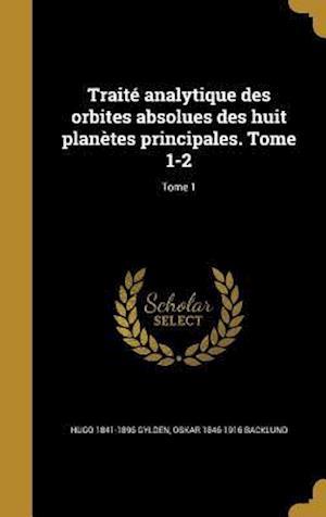 Bog, hardback Traite Analytique Des Orbites Absolues Des Huit Planetes Principales. Tome 1-2; Tome 1 af Oskar 1846-1916 Backlund, Hugo 1841-1896 Gylden