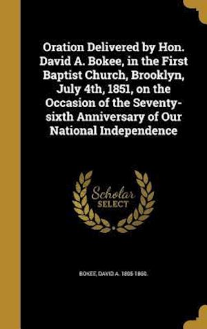 Bog, hardback Oration Delivered by Hon. David A. Bokee, in the First Baptist Church, Brooklyn, July 4th, 1851, on the Occasion of the Seventy-Sixth Anniversary of O