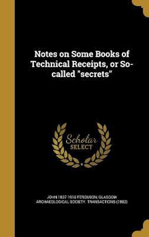 Bog, hardback Notes on Some Books of Technical Receipts, or So-Called Secrets af John 1837-1916 Ferguson
