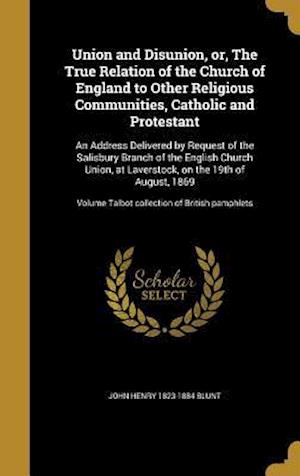 Bog, hardback Union and Disunion, Or, the True Relation of the Church of England to Other Religious Communities, Catholic and Protestant af John Henry 1823-1884 Blunt