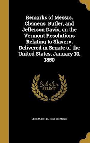 Bog, hardback Remarks of Messrs. Clemens, Butler, and Jefferson Davis, on the Vermont Resolutions Relating to Slavery. Delivered in Senate of the United States, Jan af Jeremiah 1814-1865 Clemens