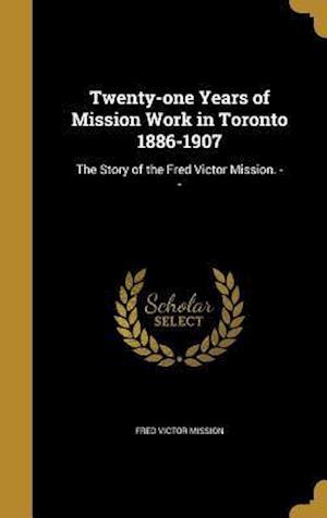 Bog, hardback Twenty-One Years of Mission Work in Toronto 1886-1907 af Fred Victor Mission
