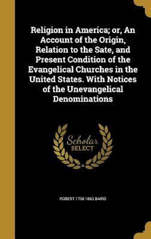 Bog, hardback Religion in America; Or, an Account of the Origin, Relation to the Sate, and Present Condition of the Evangelical Churches in the United States. with af Robert 1798-1863 Baird