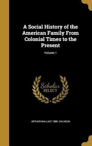 A Social History of the American Family from Colonial Times to the Present; Volume 1 af Arthur Wallace 1885- Calhoun