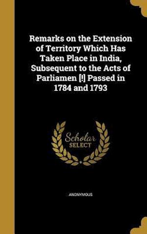 Bog, hardback Remarks on the Extension of Territory Which Has Taken Place in India, Subsequent to the Acts of Parliamen [!] Passed in 1784 and 1793