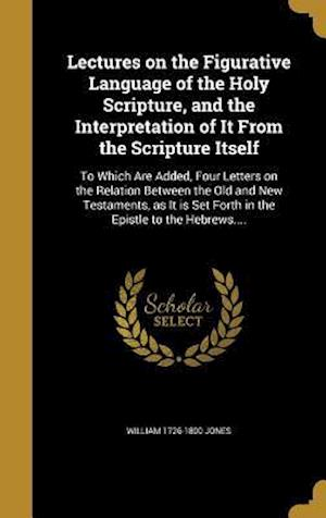 Bog, hardback Lectures on the Figurative Language of the Holy Scripture, and the Interpretation of It from the Scripture Itself af William 1726-1800 Jones