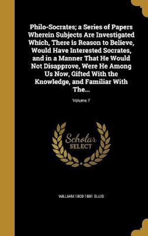 Philo-Socrates; A Series of Papers Wherein Subjects Are Investigated Which, There Is Reason to Believe, Would Have Interested Socrates, and in a Manne af William 1800-1881 Ellis