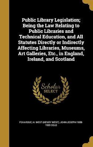 Bog, hardback Public Library Legislation; Being the Law Relating to Public Libraries and Technical Education, and All Statutes Directly or Indirectly Affecting Libr af John Joseph 1858-1909 Ogle
