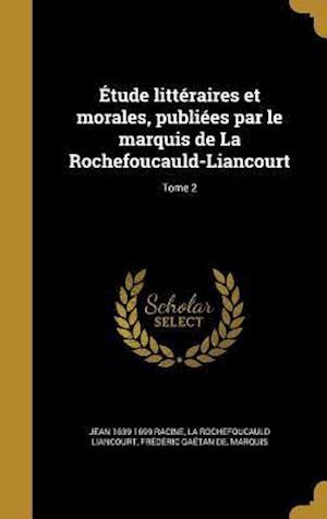 Bog, hardback Etude Litteraires Et Morales, Publiees Par Le Marquis de La Rochefoucauld-Liancourt; Tome 2 af Jean 1639-1699 Racine