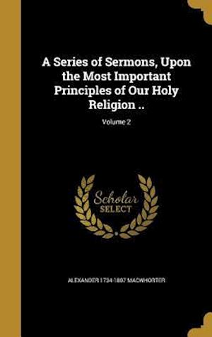 A Series of Sermons, Upon the Most Important Principles of Our Holy Religion ..; Volume 2 af Alexander 1734-1807 Macwhorter