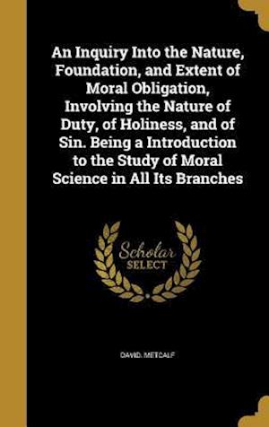 Bog, hardback An  Inquiry Into the Nature, Foundation, and Extent of Moral Obligation, Involving the Nature of Duty, of Holiness, and of Sin. Being a Introduction t af David Metcalf