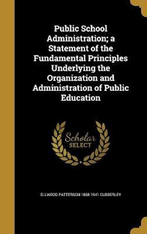 Bog, hardback Public School Administration; A Statement of the Fundamental Principles Underlying the Organization and Administration of Public Education af Ellwood Patterson 1868-1941 Cubberley
